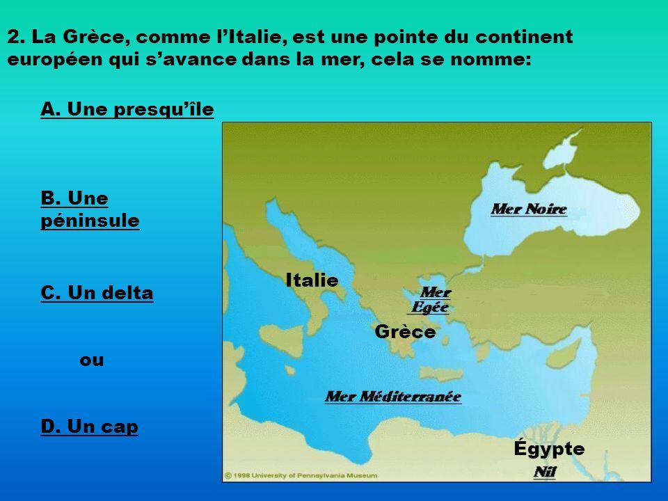 2. La Grèce, comme lItalie, est une pointe du continent européen qui savance dans la mer, cela se nomme: A. Une presquîle B. Une péninsule C. Un delta