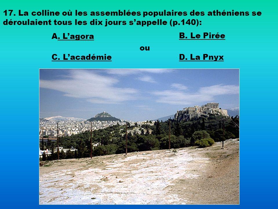 17. La colline où les assemblées populaires des athéniens se déroulaient tous les dix jours sappelle (p.140): A. Lagora. Lagora B. Le Pirée C. Lacadém