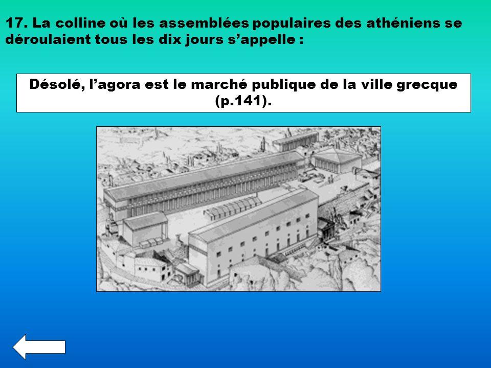 17. La colline où les assemblées populaires des athéniens se déroulaient tous les dix jours sappelle : Désolé, lagora est le marché publique de la vil