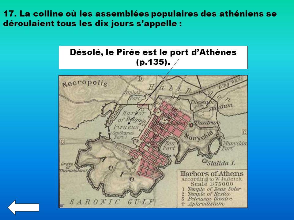 17. La colline où les assemblées populaires des athéniens se déroulaient tous les dix jours sappelle : Désolé, le Pirée est le port dAthènes (p.135).
