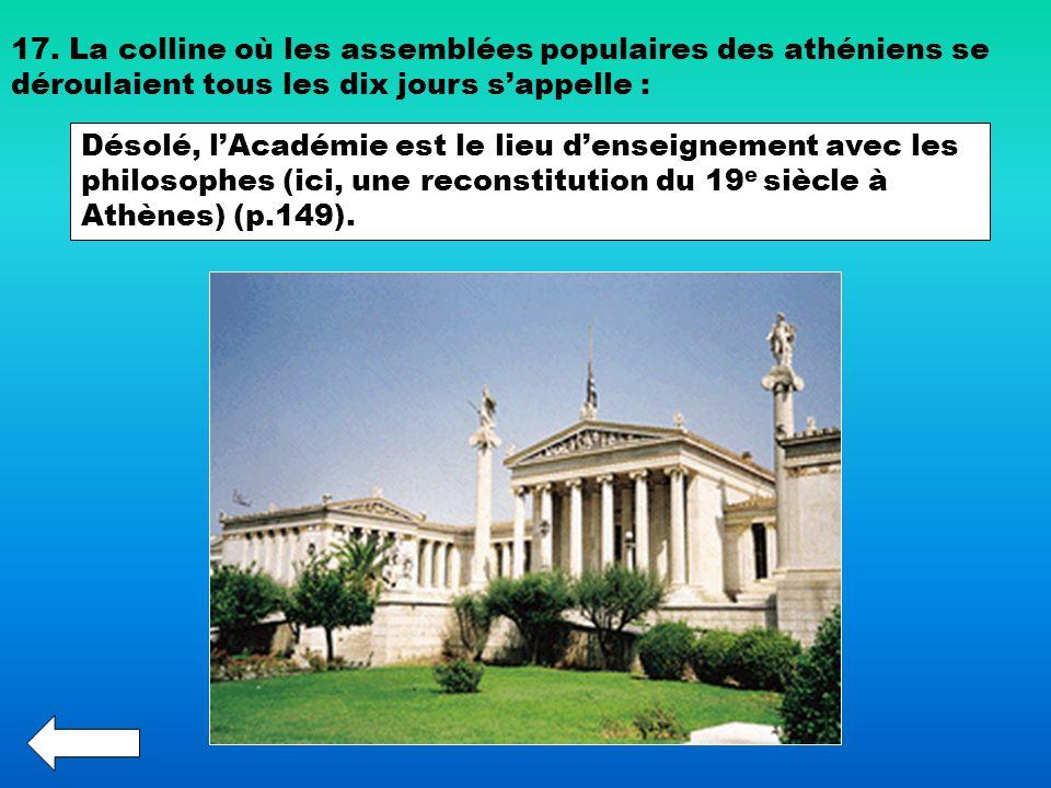 17. La colline où les assemblées populaires des athéniens se déroulaient tous les dix jours sappelle : Désolé, lAcadémie est le lieu denseignement ave