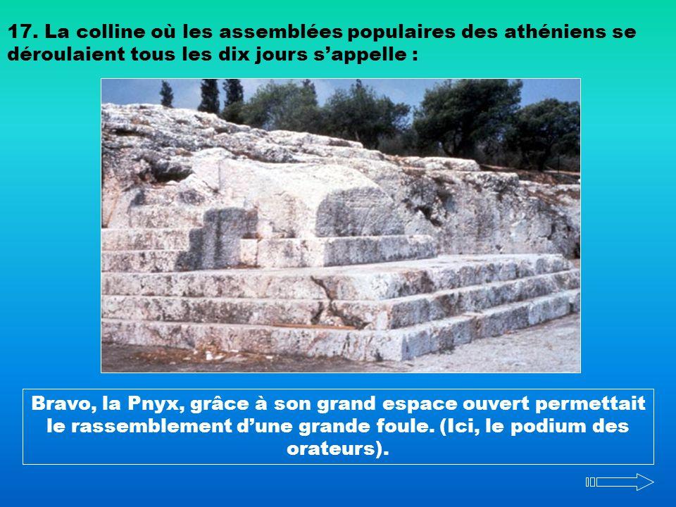 17. La colline où les assemblées populaires des athéniens se déroulaient tous les dix jours sappelle : Bravo, la Pnyx, grâce à son grand espace ouvert