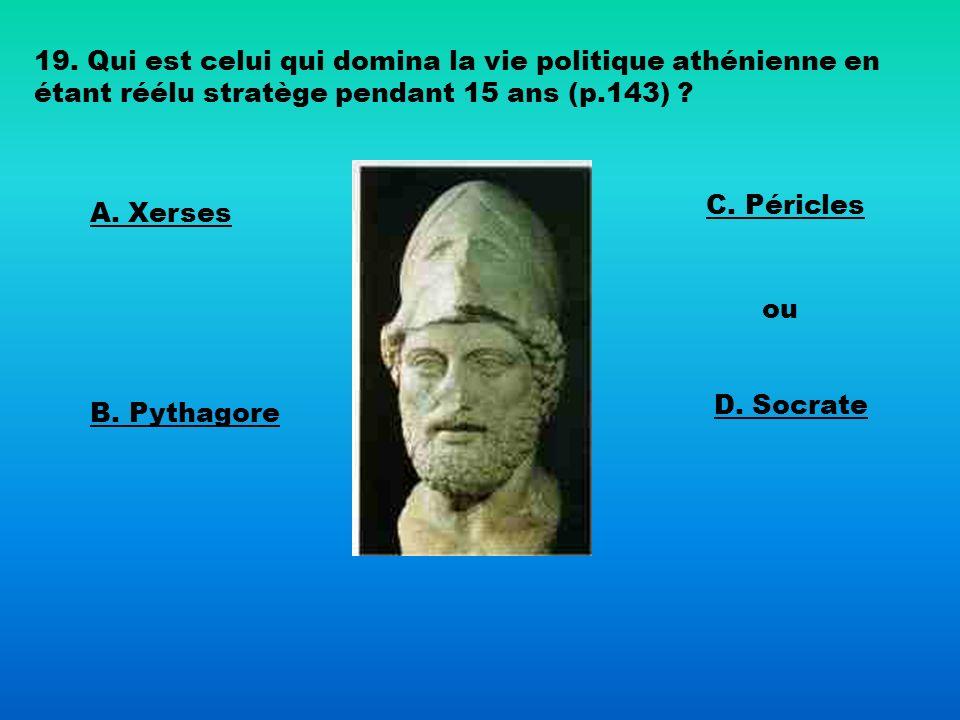 19. Qui est celui qui domina la vie politique athénienne en étant réélu stratège pendant 15 ans (p.143) ? A. Xerses B. Pythagore C. Péricles ou D. Soc