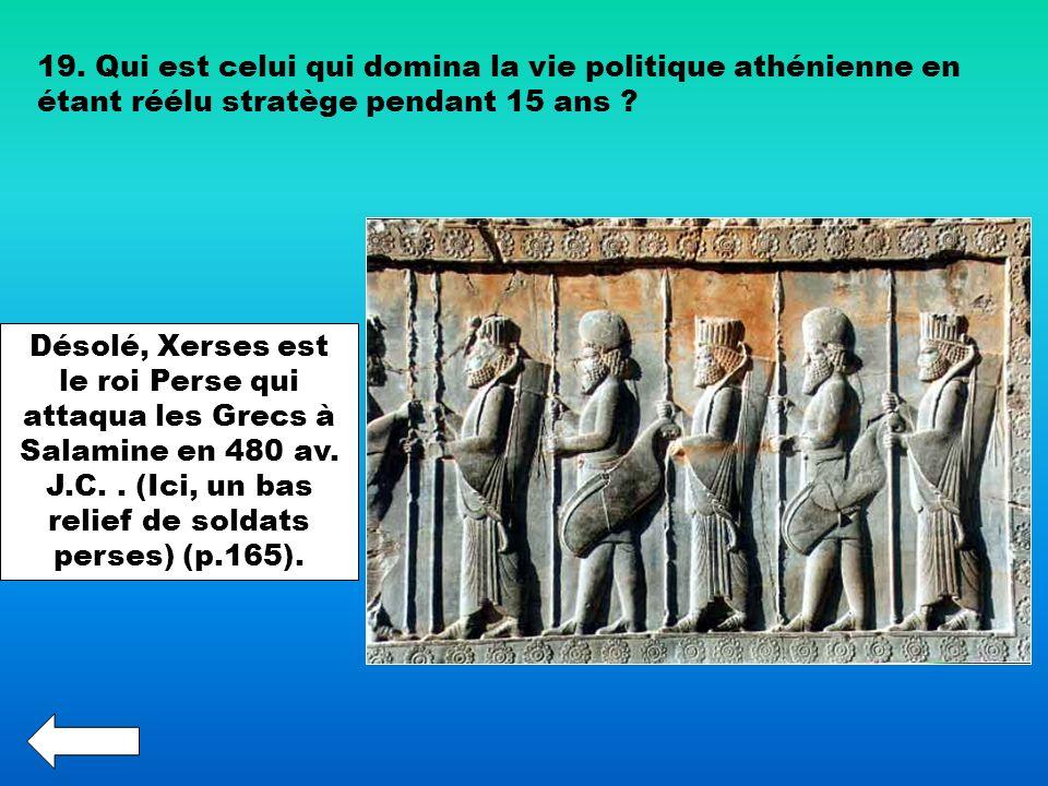 19. Qui est celui qui domina la vie politique athénienne en étant réélu stratège pendant 15 ans ? Désolé, Xerses est le roi Perse qui attaqua les Grec