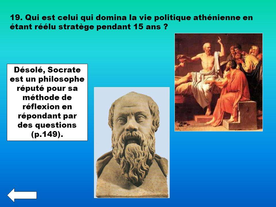 19. Qui est celui qui domina la vie politique athénienne en étant réélu stratège pendant 15 ans ? Désolé, Socrate est un philosophe réputé pour sa mét