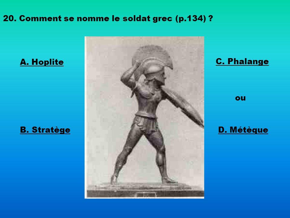 20. Comment se nomme le soldat grec (p.134) ? A. Hoplite B. Stratège C. Phalange ou D. Métèque