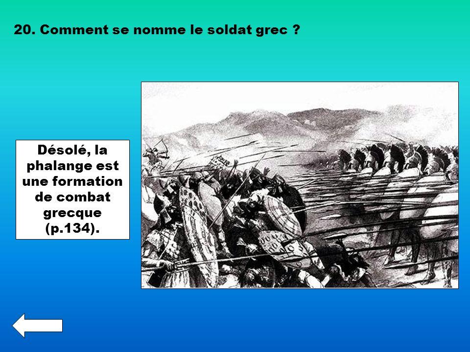 20. Comment se nomme le soldat grec ? Désolé, la phalange est une formation de combat grecque (p.134).