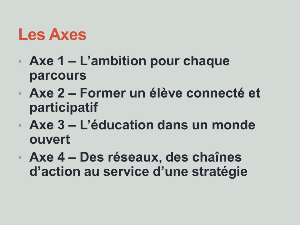 Les Axes Axe 1 – Lambition pour chaque parcours Axe 2 – Former un élève connecté et participatif Axe 3 – Léducation dans un monde ouvert Axe 4 – Des r