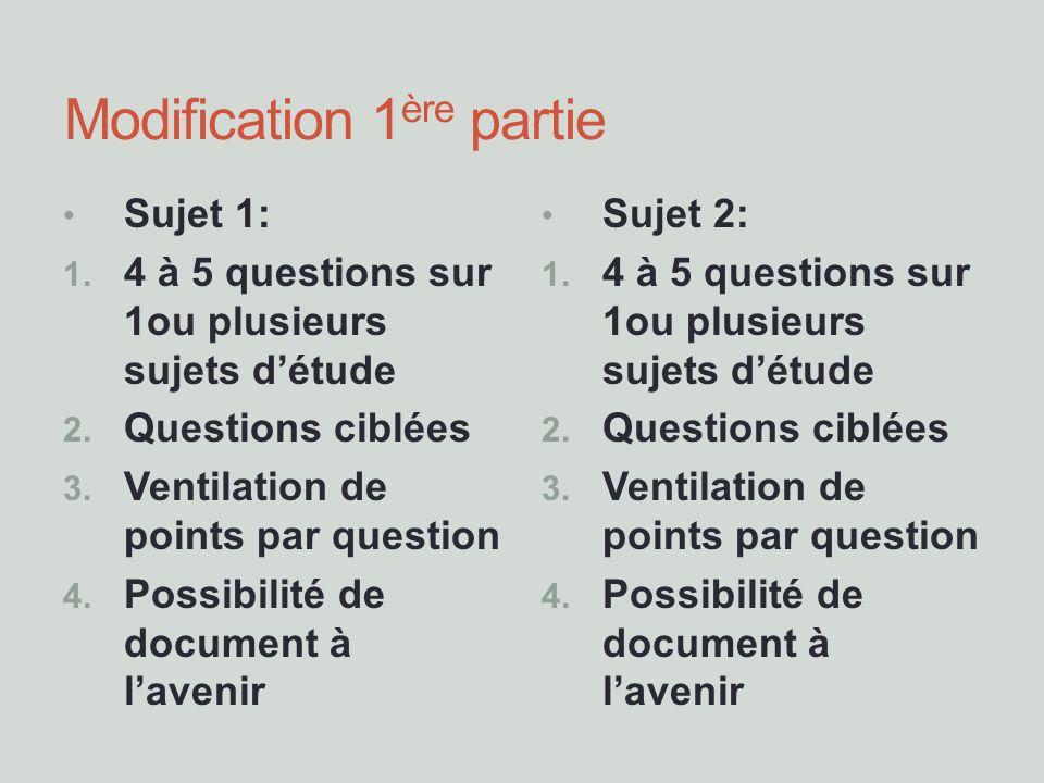 Modification 1 ère partie Sujet 1: 1. 4 à 5 questions sur 1ou plusieurs sujets détude 2. Questions ciblées 3. Ventilation de points par question 4. Po