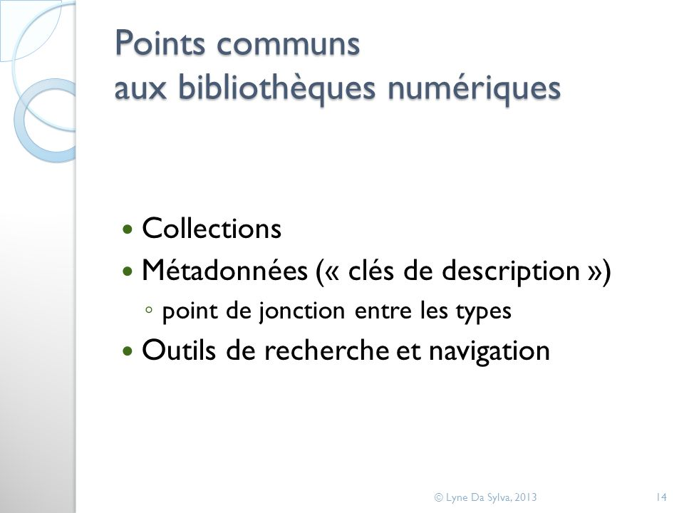 Points communs aux bibliothèques numériques Collections Métadonnées (« clés de description ») point de jonction entre les types Outils de recherche et navigation © Lyne Da Sylva, 201314