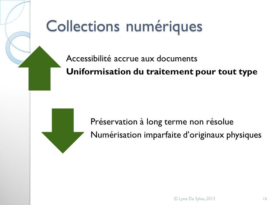 Collections numériques © Lyne Da Sylva, 201316 Accessibilité accrue aux documents Uniformisation du traitement pour tout type Préservation à long terme non résolue Numérisation imparfaite doriginaux physiques