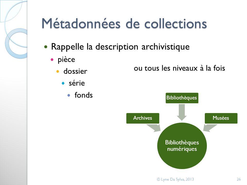 Métadonnées de collections Rappelle la description archivistique pièce dossier série fonds © Lyne Da Sylva, 201326 Bibliothèques numériques ArchivesBi