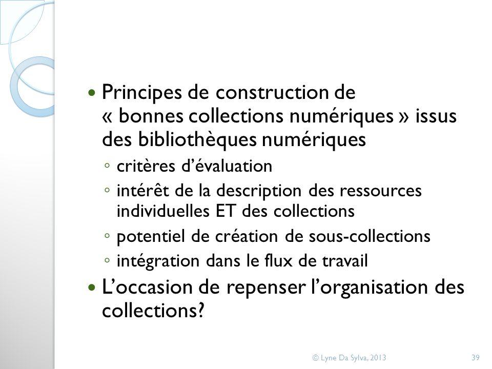Principes de construction de « bonnes collections numériques » issus des bibliothèques numériques critères dévaluation intérêt de la description des ressources individuelles ET des collections potentiel de création de sous-collections intégration dans le flux de travail Loccasion de repenser lorganisation des collections.