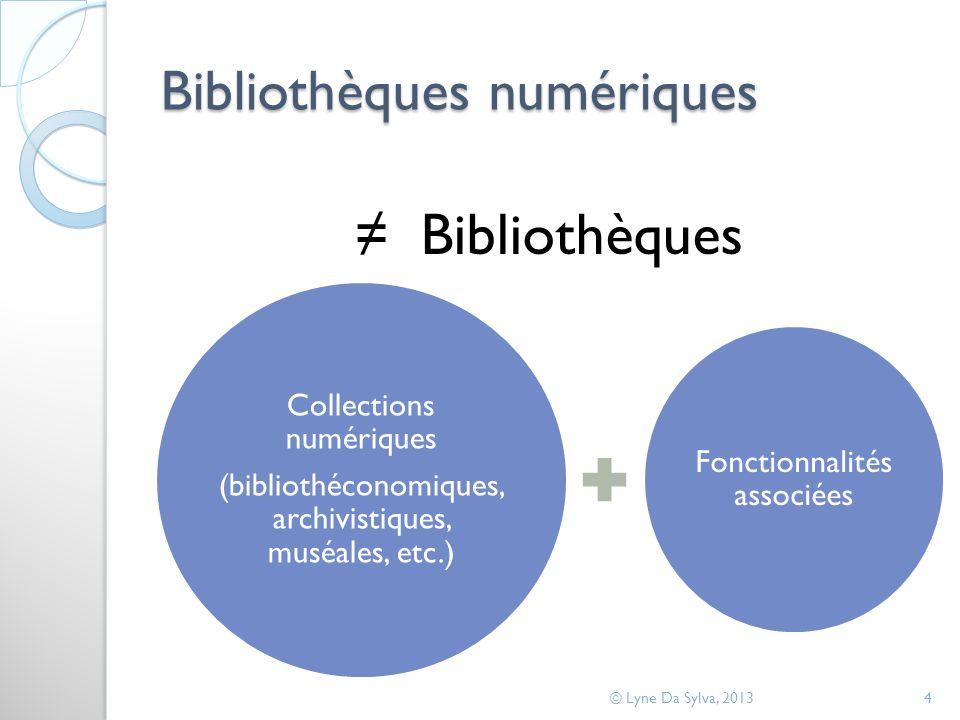 Bibliothèques numériques Bibliothèques © Lyne Da Sylva, 20134 Collections numériques (bibliothéconomiques, archivistiques, muséales, etc.) Fonctionnalités associées Bibli othè ques num ériq ues