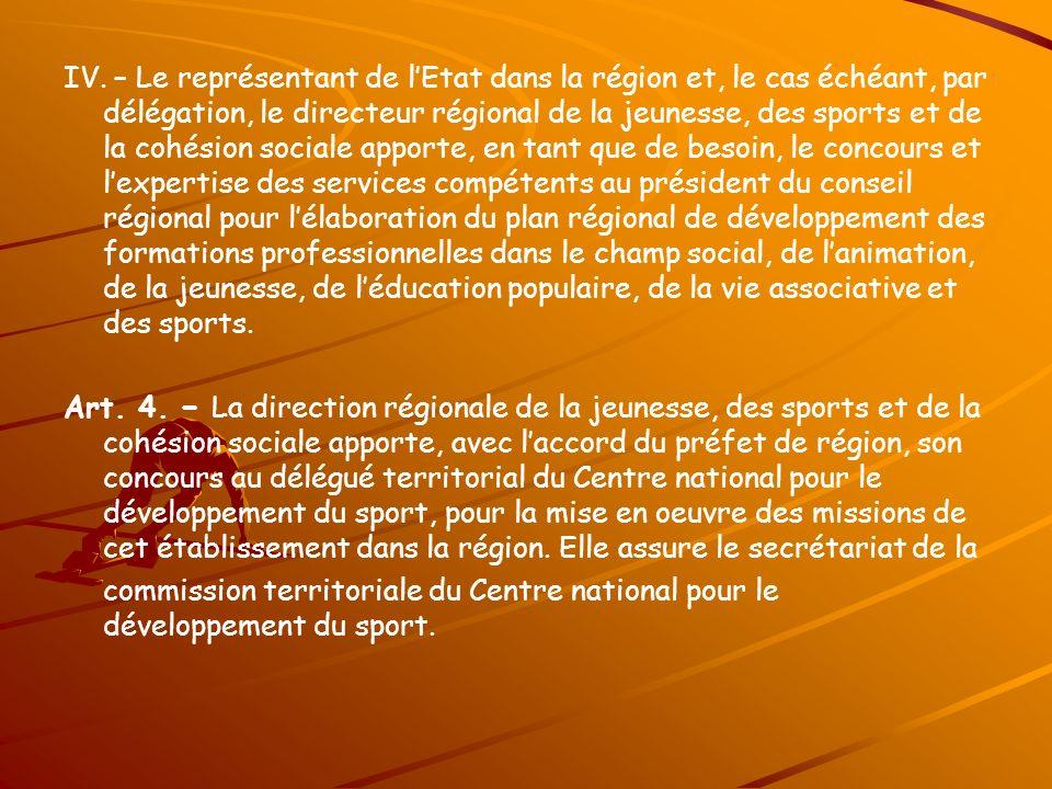 IV. – Le représentant de lEtat dans la région et, le cas échéant, par délégation, le directeur régional de la jeunesse, des sports et de la cohésion s