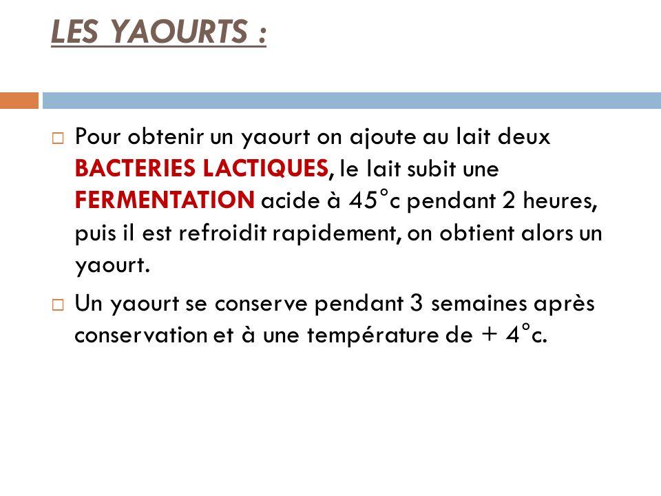 LES YAOURTS : Pour obtenir un yaourt on ajoute au lait deux BACTERIES LACTIQUES, le lait subit une FERMENTATION acide à 45°c pendant 2 heures, puis il