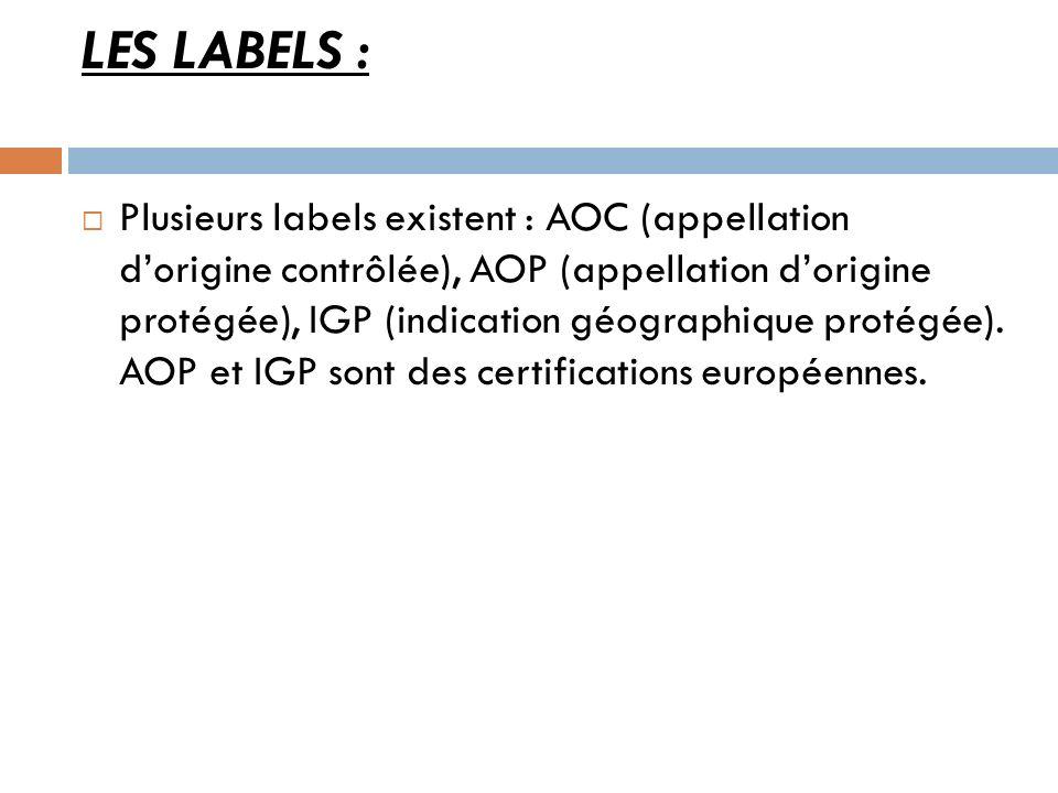 LES LABELS : Plusieurs labels existent : AOC (appellation dorigine contrôlée), AOP (appellation dorigine protégée), IGP (indication géographique proté