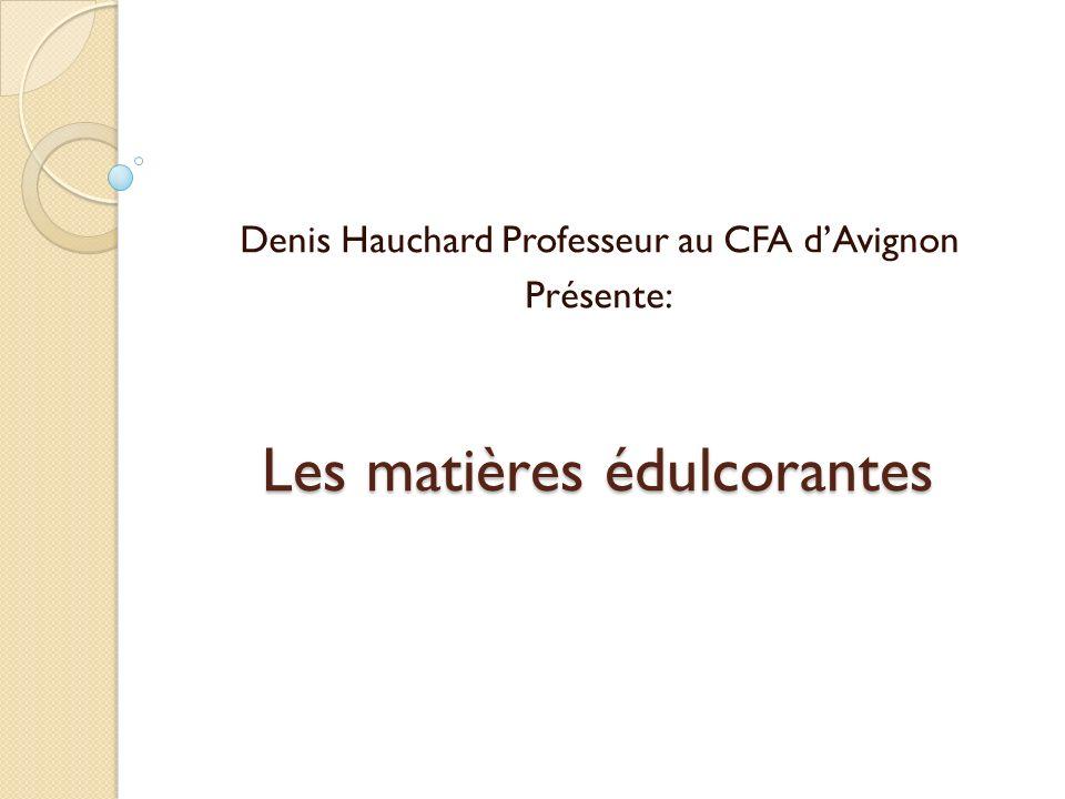 Les matières édulcorantes Denis Hauchard Professeur au CFA dAvignon Présente: