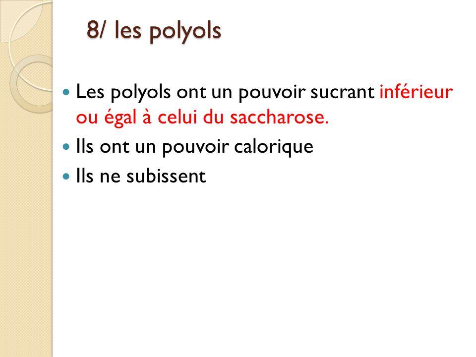 8/ les polyols 8/ les polyols Les polyols ont un pouvoir sucrant inférieur ou égal à celui du saccharose. Ils ont un pouvoir calorique Ils ne subissen
