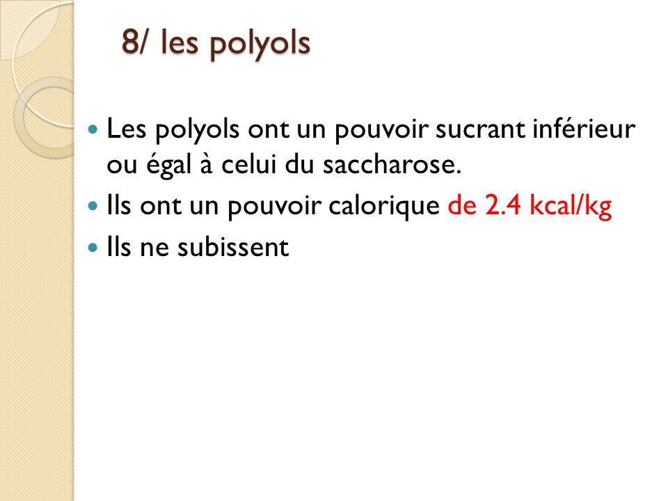8/ les polyols 8/ les polyols Les polyols ont un pouvoir sucrant inférieur ou égal à celui du saccharose. Ils ont un pouvoir calorique de 2.4 kcal/kg