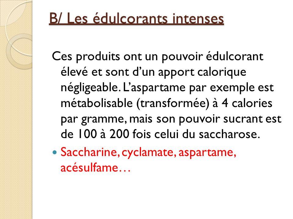 B/ Les édulcorants intenses Ces produits ont un pouvoir édulcorant élevé et sont dun apport calorique négligeable. Laspartame par exemple est métaboli