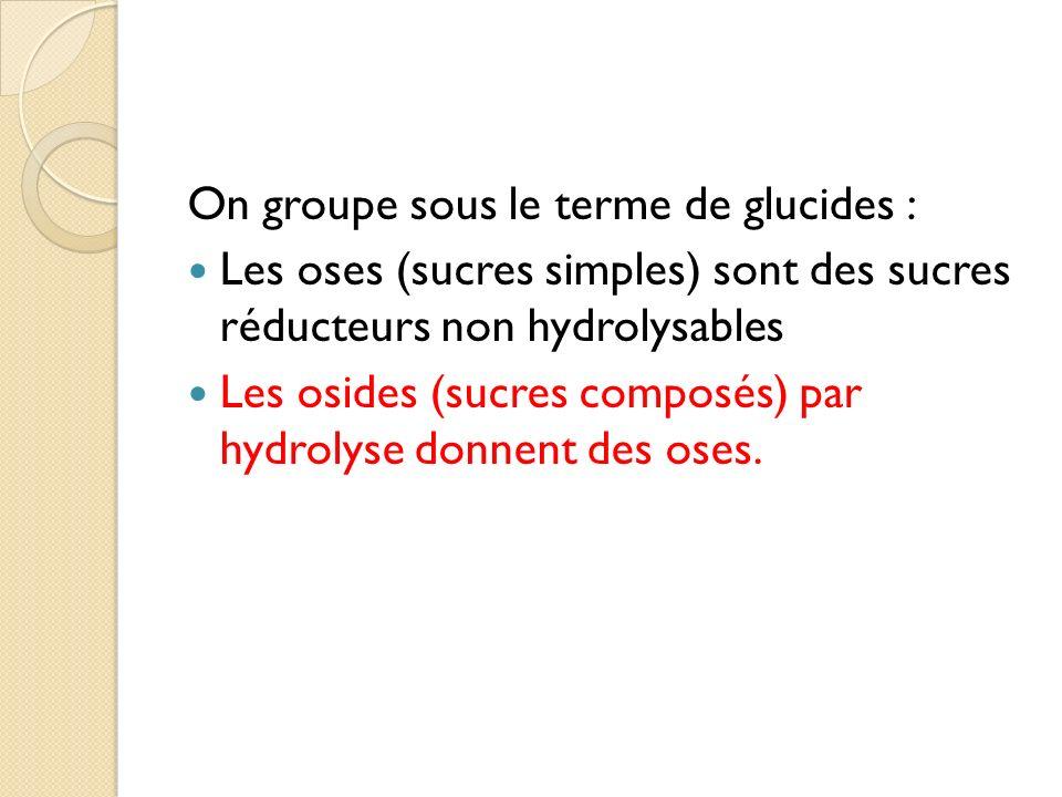 On groupe sous le terme de glucides : Les oses (sucres simples) sont des sucres réducteurs non hydrolysables Les osides (sucres composés) par hydrolys