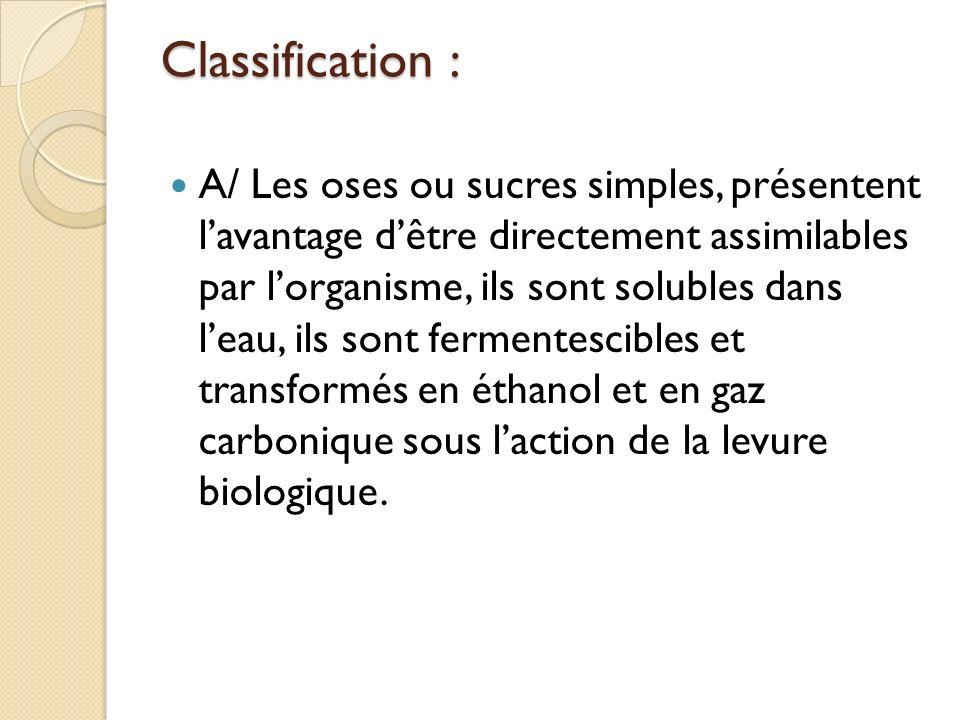 Classification : A/ Les oses ou sucres simples, présentent lavantage dêtre directement assimilables par lorganisme, ils sont solubles dans leau, ils s