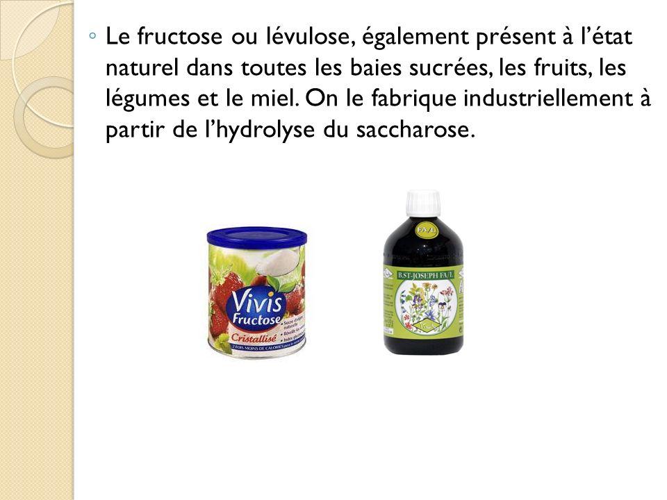 Le fructose ou lévulose, également présent à létat naturel dans toutes les baies sucrées, les fruits, les légumes et le miel. On le fabrique industrie