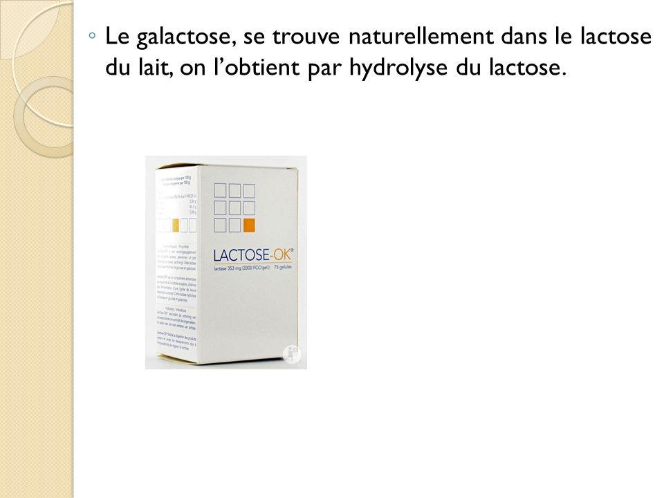 Le galactose, se trouve naturellement dans le lactose du lait, on lobtient par hydrolyse du lactose.