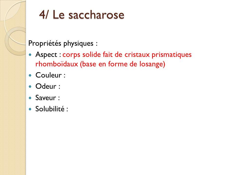 4/ Le saccharose Propriétés physiques : Aspect : corps solide fait de cristaux prismatiques rhomboïdaux (base en forme de losange) Couleur : Odeur : S
