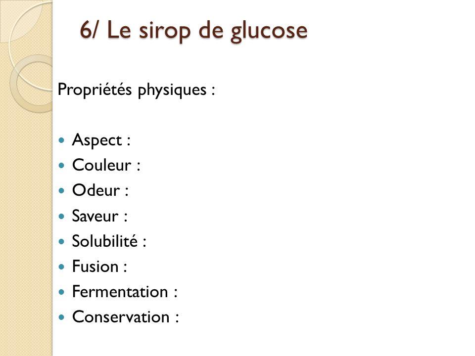 6/ Le sirop de glucose Propriétés physiques : Aspect : Couleur : Odeur : Saveur : Solubilité : Fusion : Fermentation : Conservation :