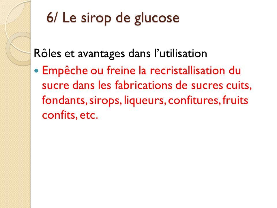 6/ Le sirop de glucose Rôles et avantages dans lutilisation Empêche ou freine la recristallisation du sucre dans les fabrications de sucres cuits, fon