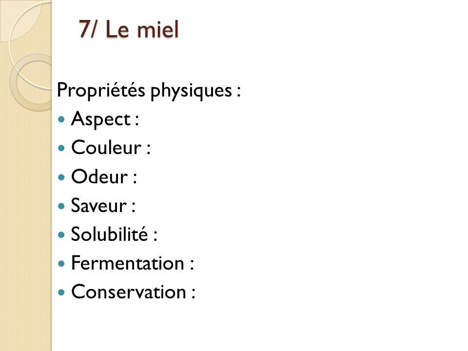 7/ Le miel Propriétés physiques : Aspect : Couleur : Odeur : Saveur : Solubilité : Fermentation : Conservation :