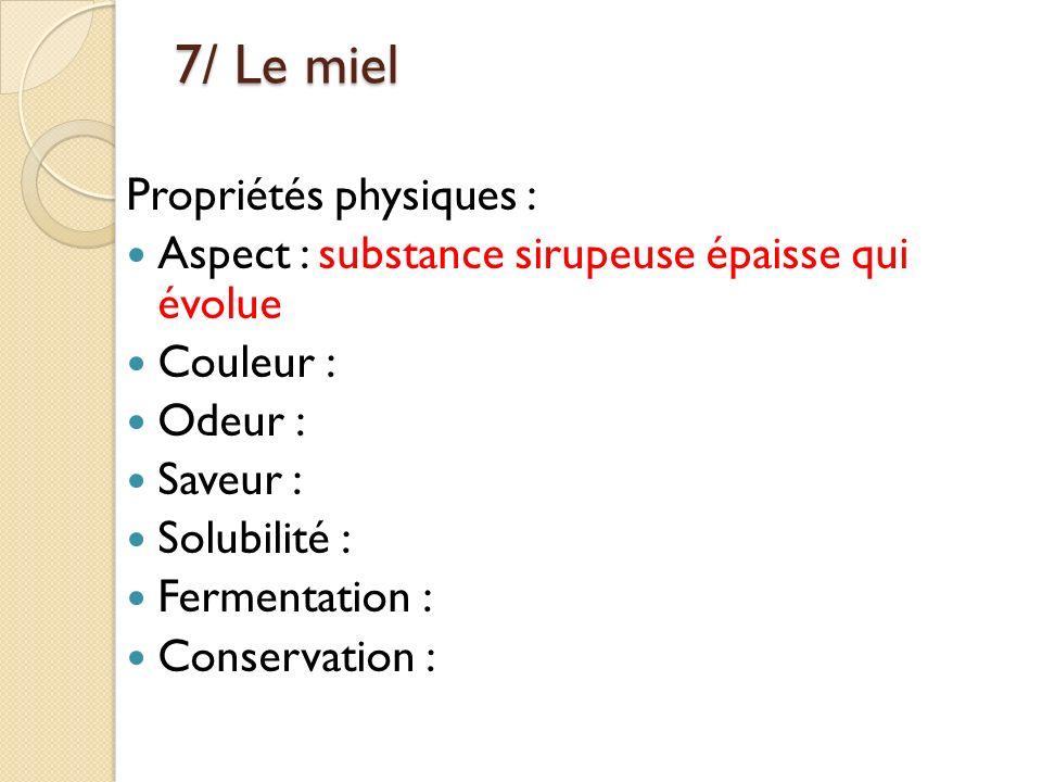 7/ Le miel Propriétés physiques : Aspect : substance sirupeuse épaisse qui évolue Couleur : Odeur : Saveur : Solubilité : Fermentation : Conservation