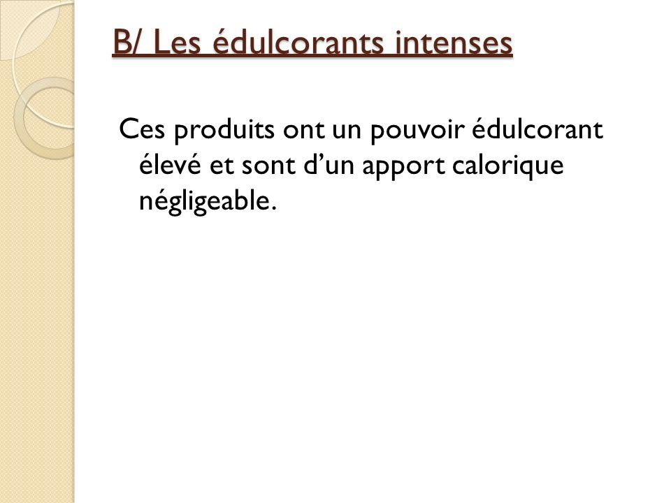 B/ Les édulcorants intenses Ces produits ont un pouvoir édulcorant élevé et sont dun apport calorique négligeable.