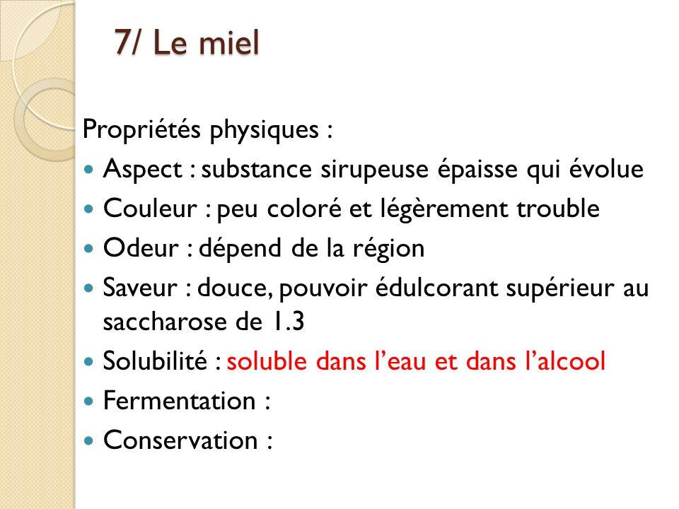 7/ Le miel Propriétés physiques : Aspect : substance sirupeuse épaisse qui évolue Couleur : peu coloré et légèrement trouble Odeur : dépend de la régi