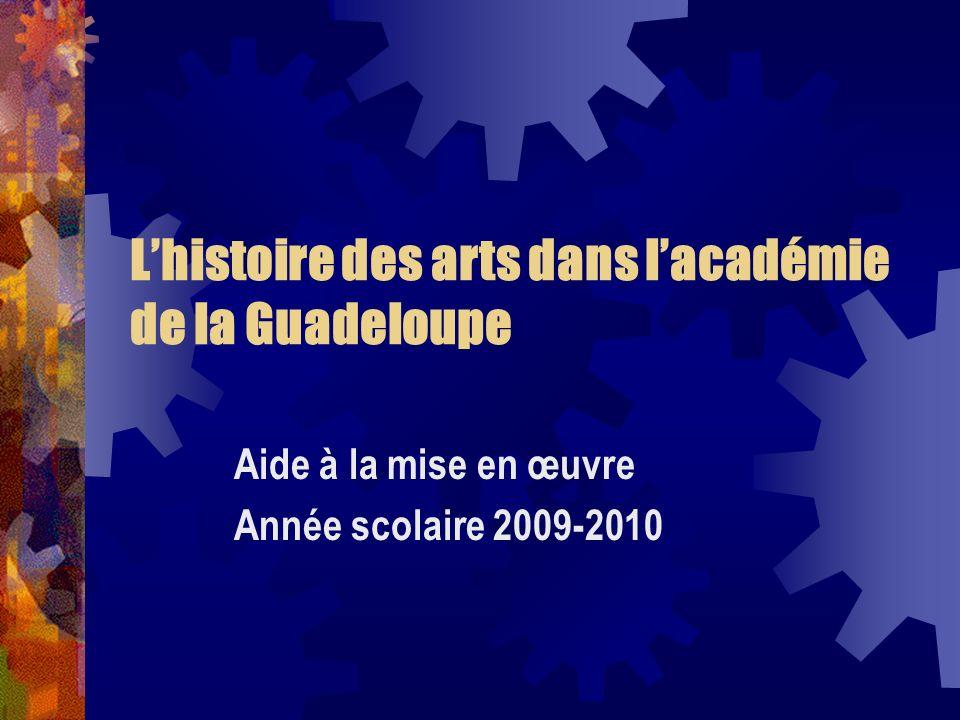 Lhistoire des arts dans lacadémie de la Guadeloupe Aide à la mise en œuvre Année scolaire 2009-2010