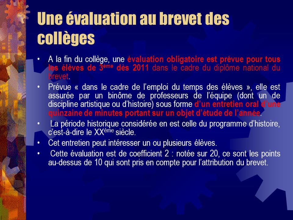 Une évaluation au brevet des collèges A la fin du collège, une évaluation obligatoire est prévue pour tous les élèves de 3 ème dès 2011 dans le cadre