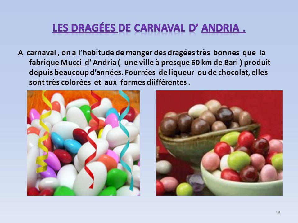 A carnaval, on a lhabitude de manger des dragées très bonnes que la fabrique Mucci d Andria ( une ville à presque 60 km de Bari ) produit depuis beauc