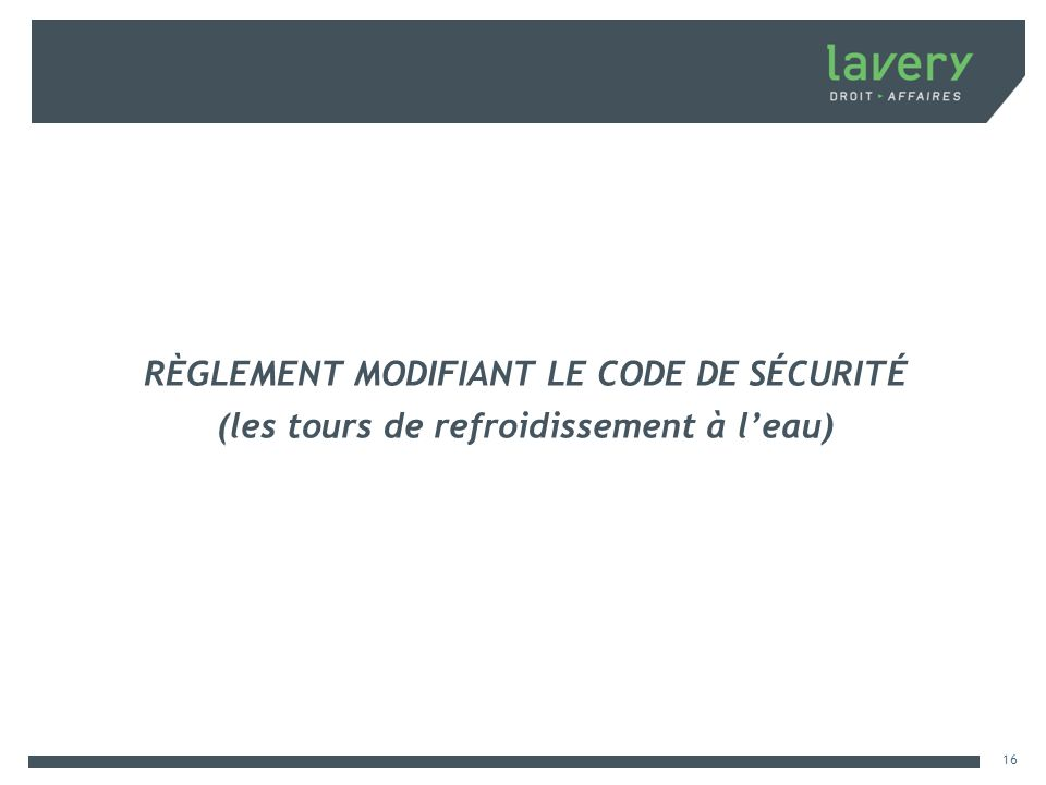RÈGLEMENT MODIFIANT LE CODE DE SÉCURITÉ (les tours de refroidissement à leau) 16