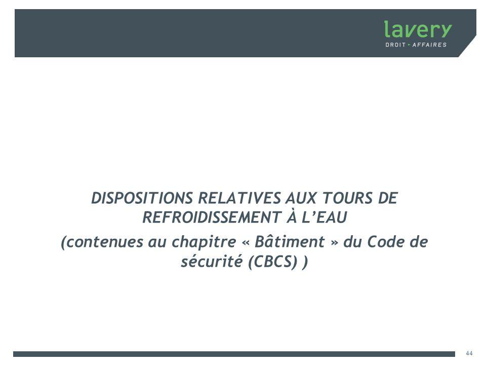 DISPOSITIONS RELATIVES AUX TOURS DE REFROIDISSEMENT À LEAU (contenues au chapitre « Bâtiment » du Code de sécurité (CBCS) ) 44