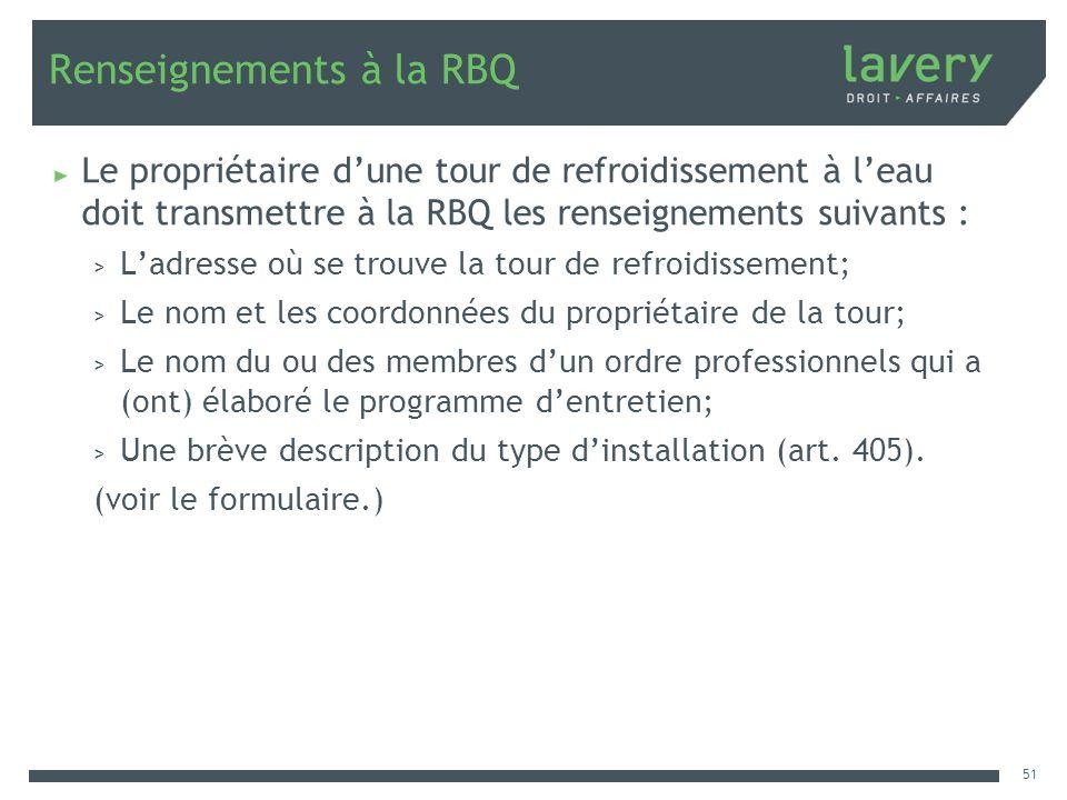Renseignements à la RBQ Le propriétaire dune tour de refroidissement à leau doit transmettre à la RBQ les renseignements suivants : > Ladresse où se t