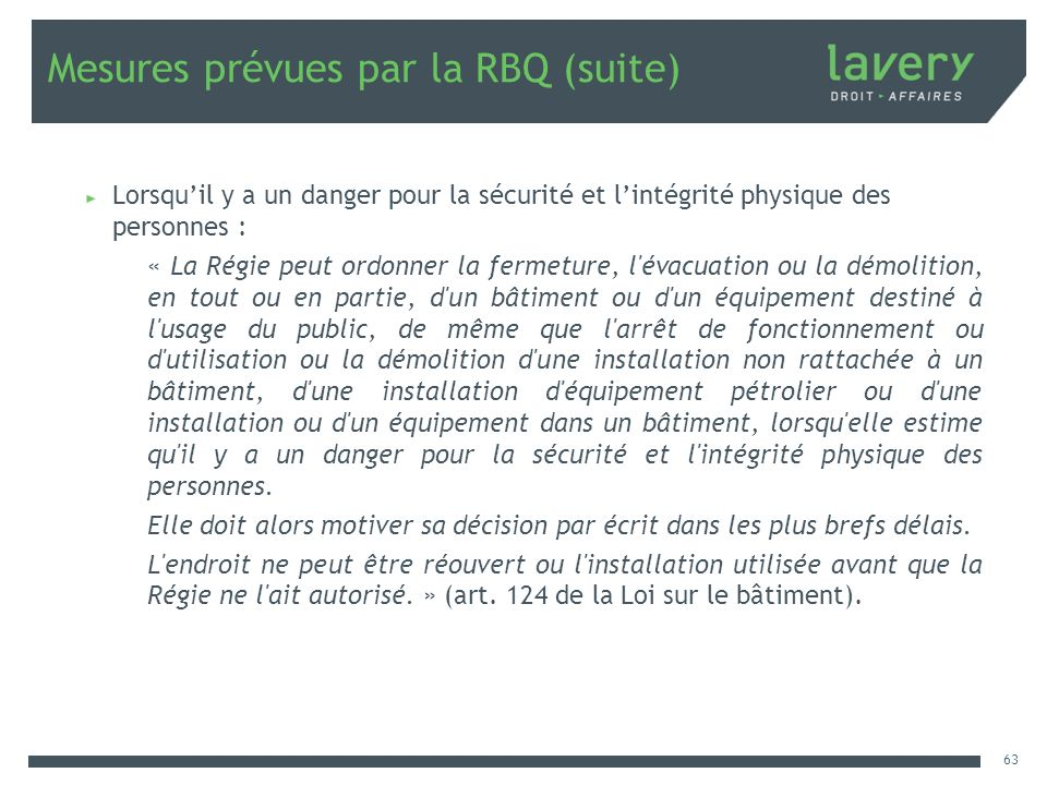 Mesures prévues par la RBQ (suite) Lorsquil y a un danger pour la sécurité et lintégrité physique des personnes : « La Régie peut ordonner la fermetur