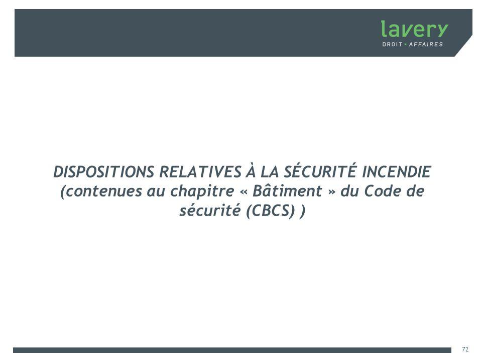 DISPOSITIONS RELATIVES À LA SÉCURITÉ INCENDIE (contenues au chapitre « Bâtiment » du Code de sécurité (CBCS) ) 72