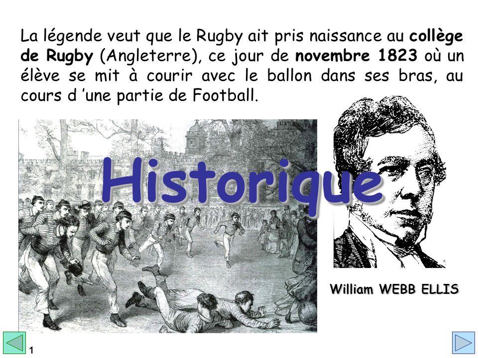 1 La légende veut que le Rugby ait pris naissance au collège de Rugby (Angleterre), ce jour de novembre 1823 où un élève se mit à courir avec le ballon dans ses bras, au cours d une partie de Football.