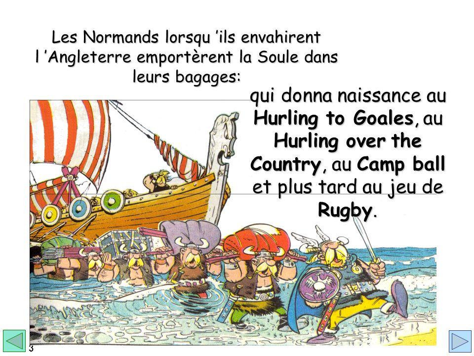 3 Les Normands lorsqu ils envahirent l Angleterre emportèrent la Soule dans leurs bagages: qui donna naissance au Hurling to Goales, au Hurling over the Country, au Camp ball et plus tard au jeu de Rugby.