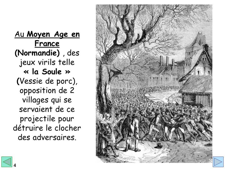 4 Au Moyen Age en France (Normandie), des jeux virils telle « la Soule » (Vessie de porc), opposition de 2 villages qui se servaient de ce projectile pour détruire le clocher des adversaires.