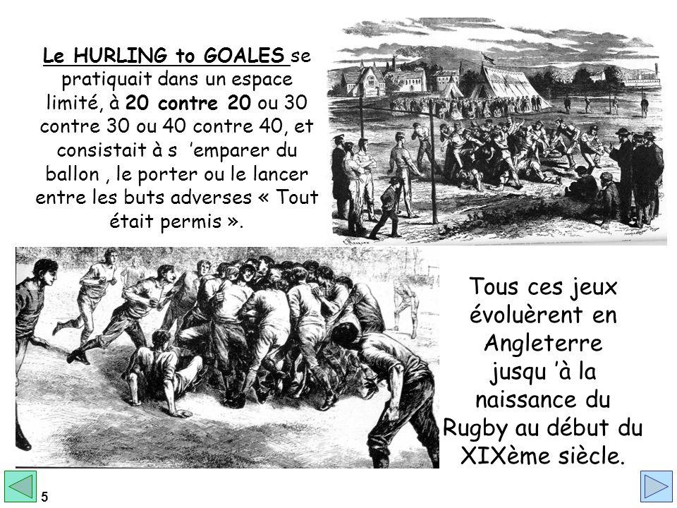 5 Le HURLING to GOALES se pratiquait dans un espace limité, à 20 contre 20 ou 30 contre 30 ou 40 contre 40, et consistait à s emparer du ballon, le porter ou le lancer entre les buts adverses « Tout était permis ».