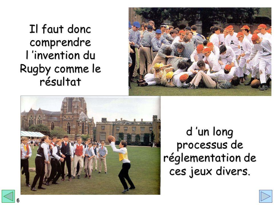 6 d un long processus de réglementation de ces jeux divers. Il faut donc comprendre l invention du Rugby comme le résultat