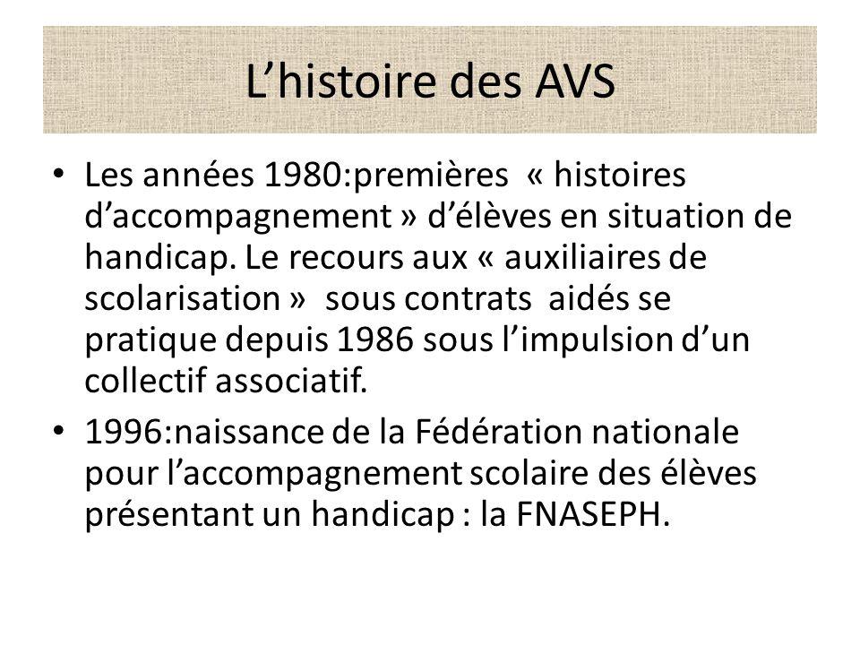 Lhistoire des AVS Les années 1980:premières « histoires daccompagnement » délèves en situation de handicap. Le recours aux « auxiliaires de scolarisat